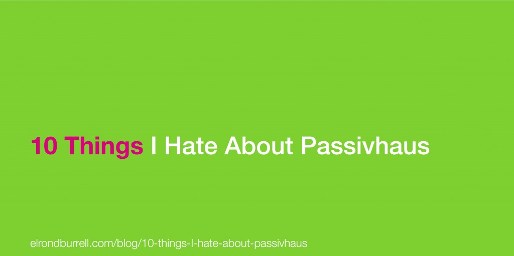 010 10 Things I hate About Passivhaus