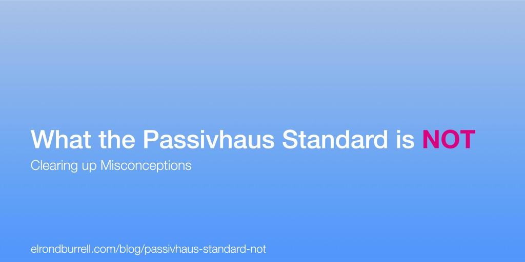 What the Passivhaus Standard is Not | PASSIVHAUS IN PLAIN ENGLISH & MORE